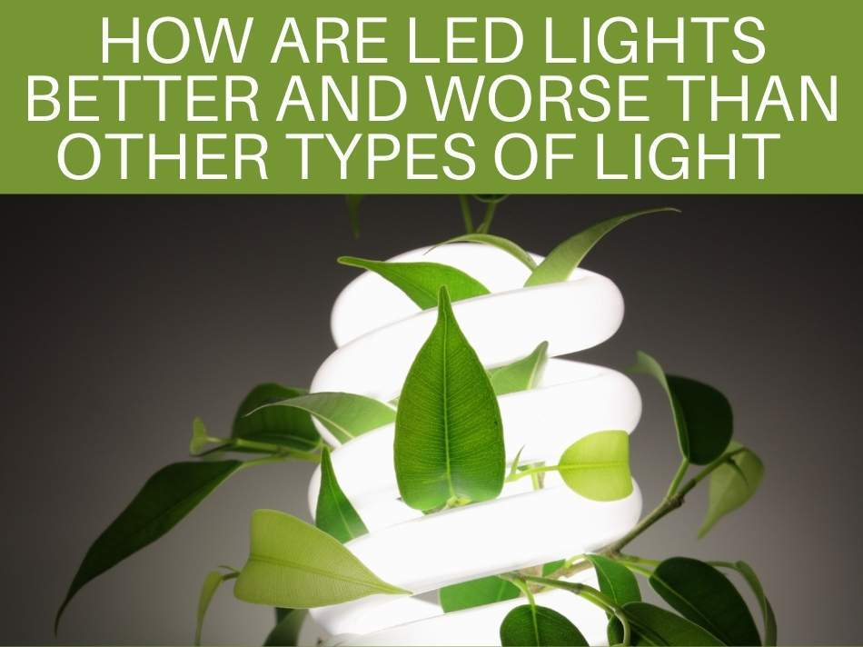 How Are LED Lights Better And Worse Than Other Types Of Light