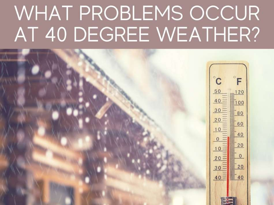 What Problems Occur At 40 Degree Weather?