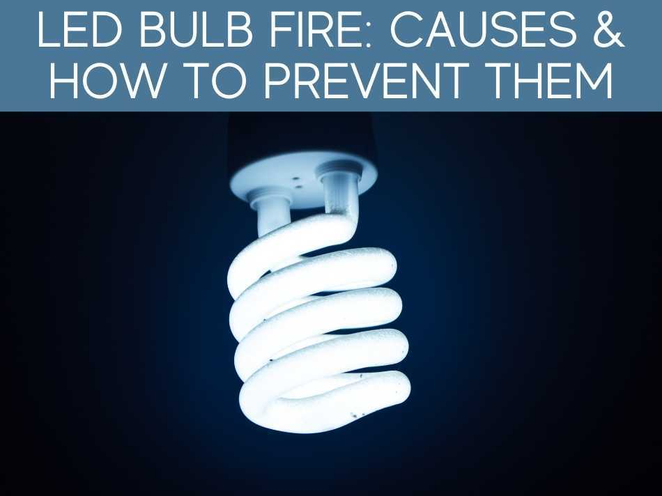 LED Bulb Fire: Causes & How To Prevent Them