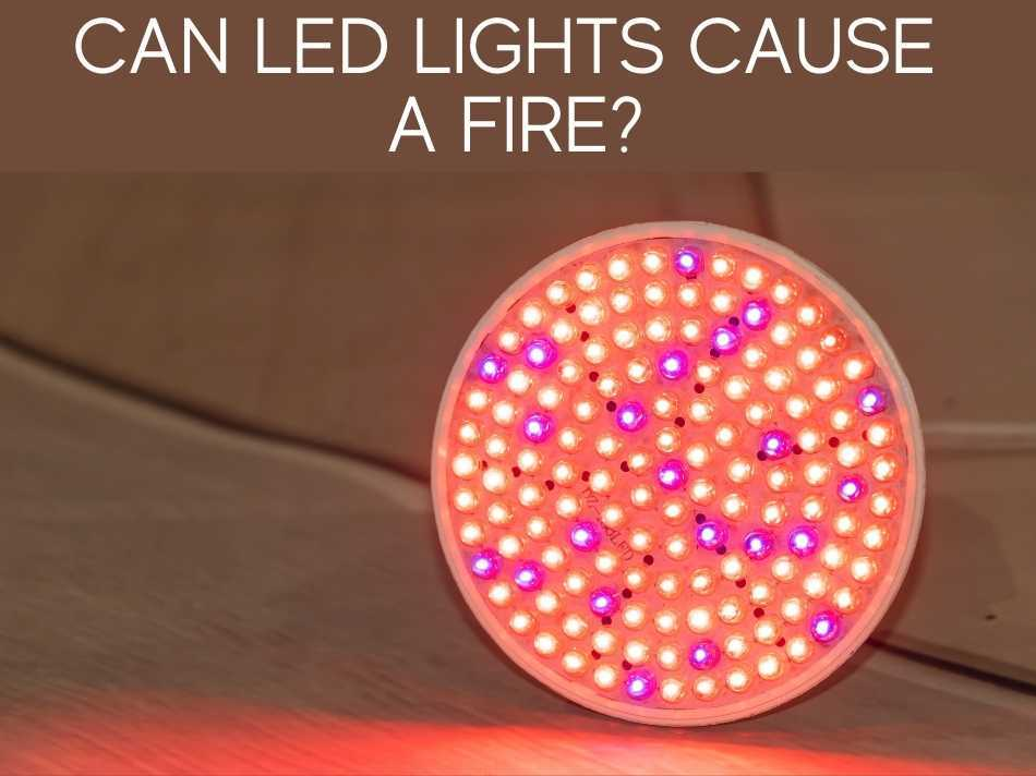 Can LED Lights Cause A Fire?